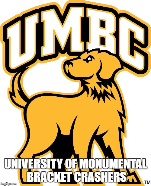 UNIVERSITY OF MONUMENTAL BRACKET CRASHERS | image tagged in umbc | made w/ Imgflip meme maker