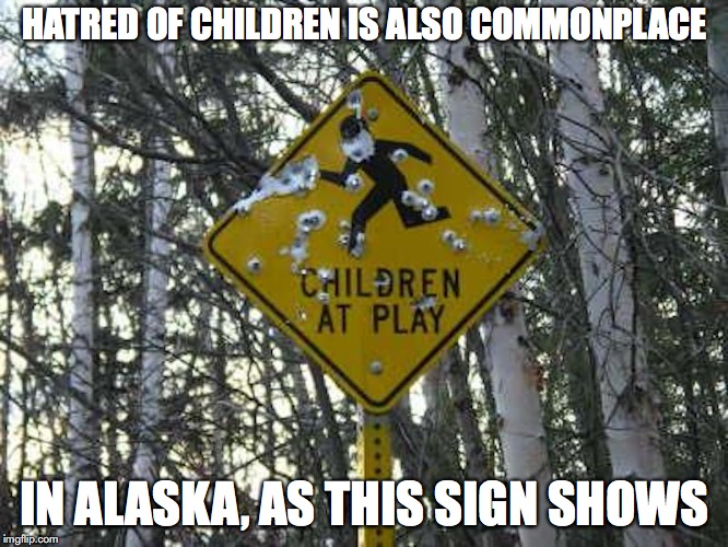 Children in Alaska | HATRED OF CHILDREN IS ALSO COMMONPLACE IN ALASKA, AS THIS SIGN SHOWS | image tagged in children,alaska,memes | made w/ Imgflip meme maker