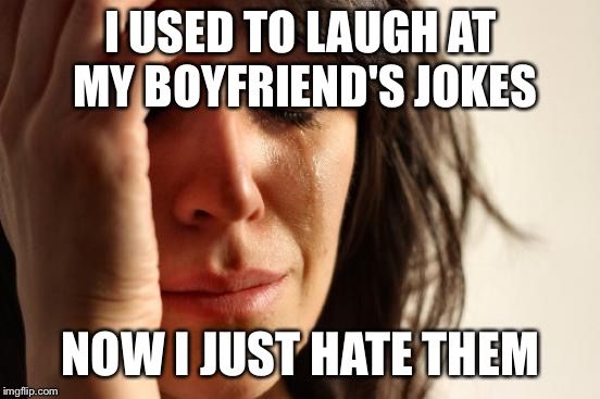 First World Problems Meme | I USED TO LAUGH AT MY BOYFRIEND'S JOKES NOW I JUST HATE THEM | image tagged in memes,first world problems | made w/ Imgflip meme maker