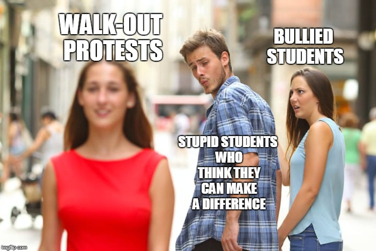 Distracted Boyfriend Meme | WALK-OUT PROTESTS STUPID STUDENTS WHO THINK THEY CAN MAKE A DIFFERENCE BULLIED STUDENTS | image tagged in memes,distracted boyfriend | made w/ Imgflip meme maker