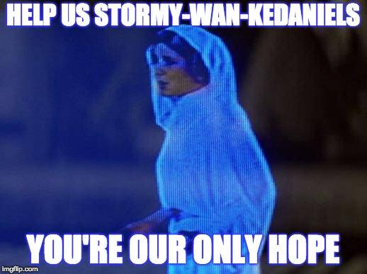 help me obi wan | HELP US STORMY-WAN-KEDANIELS YOU'RE OUR ONLY HOPE | image tagged in help me obi wan | made w/ Imgflip meme maker