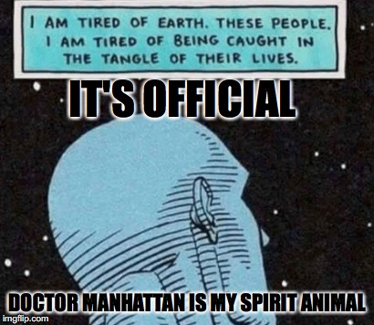 Doctor Manhattan is my spirit animal | IT'S OFFICIAL DOCTOR MANHATTAN IS MY SPIRIT ANIMAL | image tagged in memes,funny,doctor manhattan,superheroes,dc,watchmen | made w/ Imgflip meme maker
