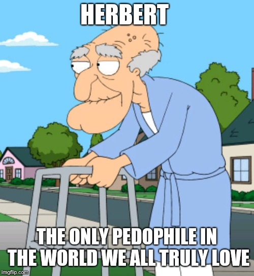 HERBERT THE ONLY PEDOPHILE IN THE WORLD WE ALL TRULY LOVE | image tagged in herbert | made w/ Imgflip meme maker