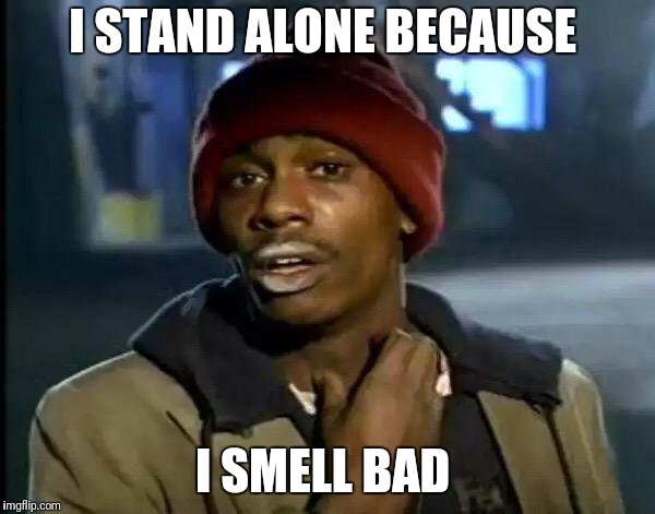 Y'all Got Any More Of That Meme | I STAND ALONE BECAUSE I SMELL BAD | image tagged in memes,y'all got any more of that | made w/ Imgflip meme maker