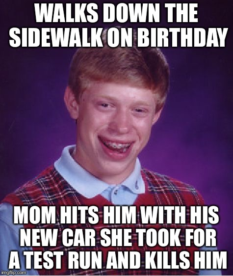 Bad Luck Brian Meme | WALKS DOWN THE SIDEWALK ON BIRTHDAY MOM HITS HIM WITH HIS NEW CAR SHE TOOK FOR A TEST RUN AND KILLS HIM | image tagged in memes,bad luck brian | made w/ Imgflip meme maker
