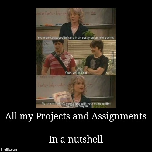 All my Projects and Assignments | In a nutshell | image tagged in funny,demotivationals | made w/ Imgflip demotivational maker