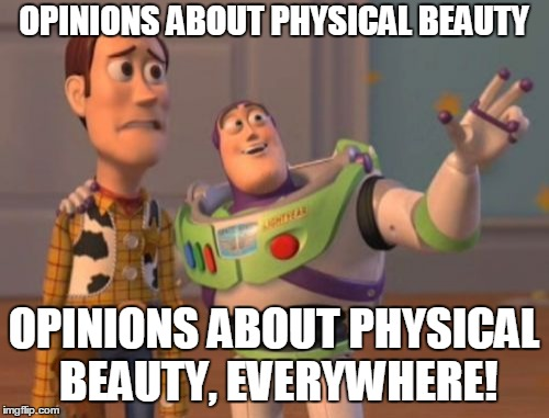 X, X Everywhere Meme | OPINIONS ABOUT PHYSICAL BEAUTY OPINIONS ABOUT PHYSICAL BEAUTY, EVERYWHERE! | image tagged in memes,x,x everywhere,x x everywhere | made w/ Imgflip meme maker