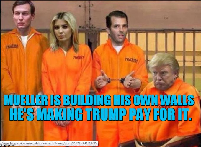 MUELLER IS BUILDING HIS OWN WALLS HE'S MAKING TRUMP PAY FOR IT. | image tagged in trump,ivanka,jared kushner,jail,hillary jail,drain the swamp | made w/ Imgflip meme maker