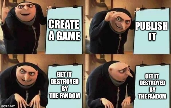 I think this relatable  | CREATE A GAME PUBLISH IT GET IT DESTROYED BY THE FANDOM GET IT DESTROYED BY THE FANDOM | image tagged in gru's plan | made w/ Imgflip meme maker