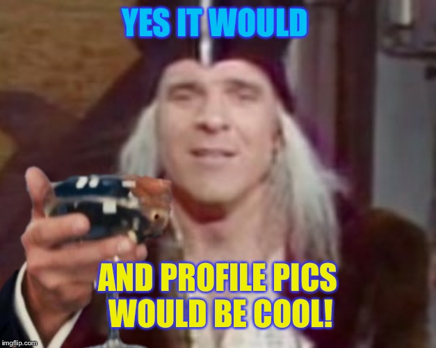 YES IT WOULD AND PROFILE PICS WOULD BE COOL! | made w/ Imgflip meme maker