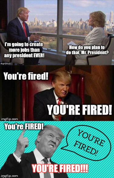 Donald Trump Creating Jobs | image tagged in donald trump,trump meme,donald trump you're fired | made w/ Imgflip meme maker