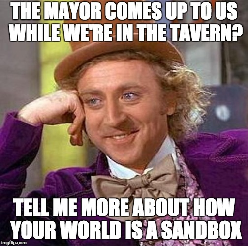 Creepy Condescending Wonka Meme | THE MAYOR COMES UP TO US WHILE WE'RE IN THE TAVERN? TELL ME MORE ABOUT HOW YOUR WORLD IS A SANDBOX | image tagged in memes,creepy condescending wonka | made w/ Imgflip meme maker