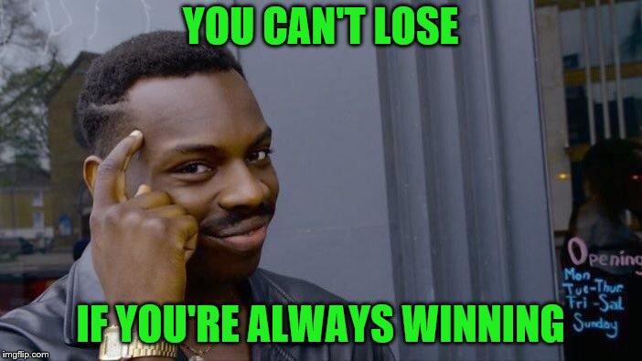Roll Safe Think About It Meme | YOU CAN'T LOSE IF YOU'RE ALWAYS WINNING | image tagged in memes,roll safe think about it | made w/ Imgflip meme maker