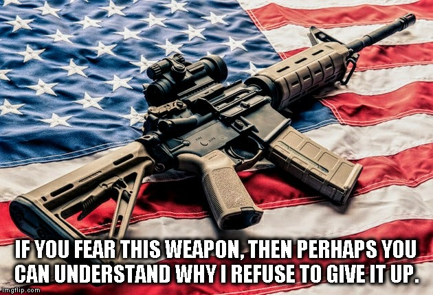 2nd Amendment | IF YOU FEAR THIS WEAPON, THEN PERHAPS YOU CAN UNDERSTAND WHY I REFUSE TO GIVE IT UP. | image tagged in patriot,usa,ar-15 | made w/ Imgflip meme maker