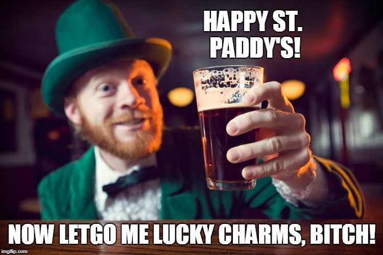 St. Patrick lucky charms | HAPPY ST. PADDY'S! NOW LETGO ME LUCKY CHARMS, B**CH! | image tagged in st patrick's day,funny,lucky charms | made w/ Imgflip meme maker