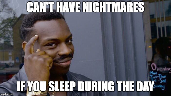 Roll Safe Think About It Meme | CAN'T HAVE NIGHTMARES IF YOU SLEEP DURING THE DAY | image tagged in memes,roll safe think about it | made w/ Imgflip meme maker
