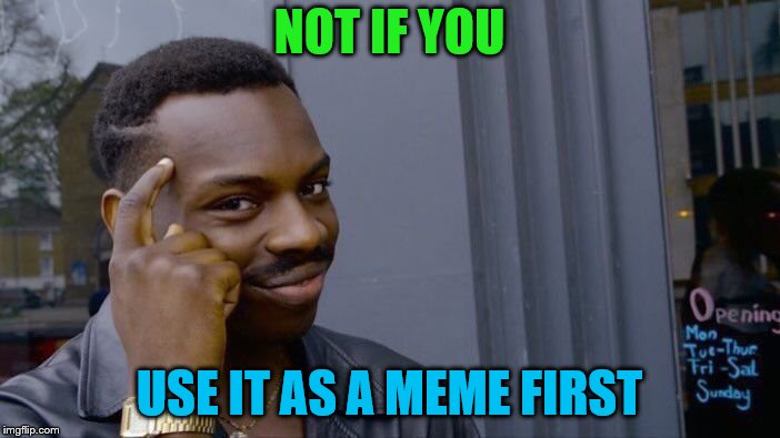 Roll Safe Think About It Meme | NOT IF YOU USE IT AS A MEME FIRST | image tagged in memes,roll safe think about it | made w/ Imgflip meme maker