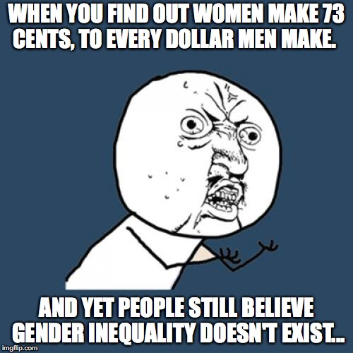 Y U No Meme | WHEN YOU FIND OUT WOMEN MAKE 73 CENTS, TO EVERY DOLLAR MEN MAKE. AND YET PEOPLE STILL BELIEVE GENDER INEQUALITY DOESN'T EXIST... | image tagged in memes,y u no | made w/ Imgflip meme maker