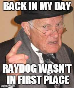 Back In My Day Meme | BACK IN MY DAY RAYDOG WASN'T IN FIRST PLACE | image tagged in memes,back in my day | made w/ Imgflip meme maker