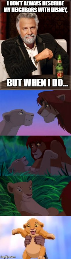 It's the Circle Of Life. And it's coming to a bedroom near you! | I DON'T ALWAYS DESCRIBE MY NEIGHBORS WITH DISNEY, BUT WHEN I DO... | image tagged in lion king,can you feel the love tonight,we are gonna pork tonight,i don't always,dos equis,circle of life | made w/ Imgflip meme maker