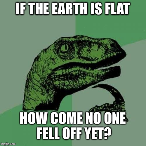 Philosoraptor Meme | IF THE EARTH IS FLAT HOW COME NO ONE FELL OFF YET? | image tagged in memes,philosoraptor | made w/ Imgflip meme maker