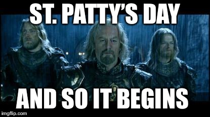 so it begins | ST. PATTY'S DAY AND SO IT BEGINS | image tagged in so it begins | made w/ Imgflip meme maker