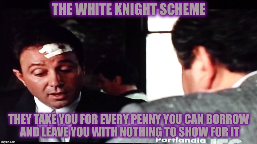 Livin Large Loans | THE WHITE KNIGHT SCHEME THEY TAKE YOU FOR EVERY PENNY YOU CAN BORROW AND LEAVE YOU WITH NOTHING TO SHOW FOR IT | image tagged in memes,white knight,sucker | made w/ Imgflip meme maker