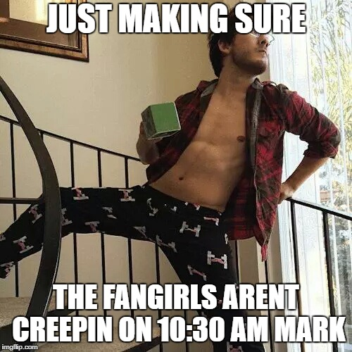 Markiplier  | JUST MAKING SURE THE FANGIRLS ARENT CREEPIN ON 10:30 AM MARK | image tagged in markiplier | made w/ Imgflip meme maker