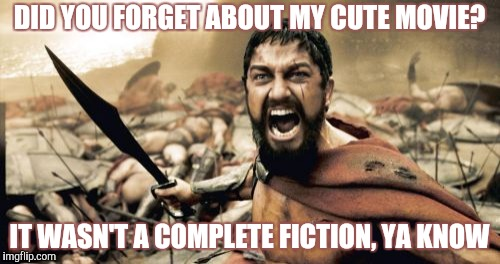 Sparta Leonidas Meme | DID YOU FORGET ABOUT MY CUTE MOVIE? IT WASN'T A COMPLETE FICTION, YA KNOW | image tagged in memes,sparta leonidas | made w/ Imgflip meme maker