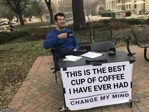 Who doesn't like a good cuppa joe? | THIS IS THE BEST CUP OF COFFEE I HAVE EVER HAD | image tagged in change my mind,coffee | made w/ Imgflip meme maker
