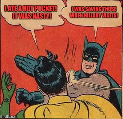 Batman Slapping Robin Meme | I ATE A HOT POCKET!  IT WAS NASTY! I WAS SAVING THOSE WHEN HILLARY VISITS! | image tagged in memes,batman slapping robin | made w/ Imgflip meme maker