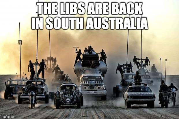 Mad Max Vehicles | THE LIBS ARE BACK IN SOUTH AUSTRALIA | image tagged in mad max vehicles | made w/ Imgflip meme maker