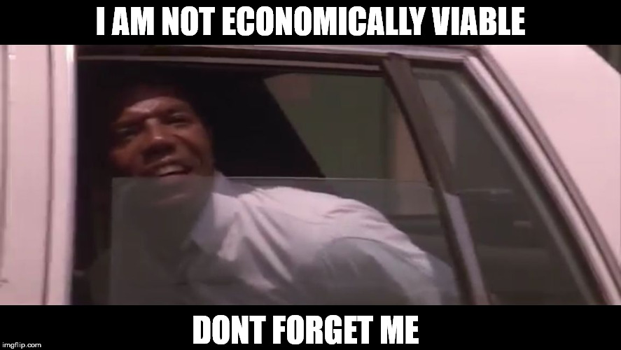 Don't forget me | I AM NOT ECONOMICALLY VIABLE DONT FORGET ME | image tagged in not economically viable,man cuffed in cop car,falling down,movie line,meme | made w/ Imgflip meme maker