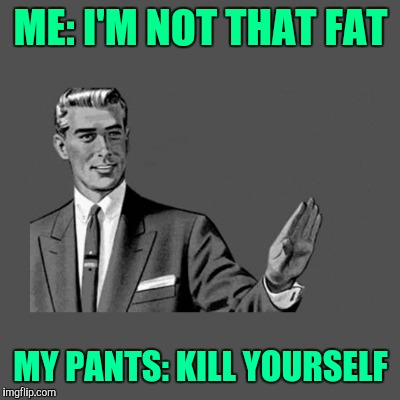 Kill yourself guy | ME: I'M NOT THAT FAT MY PANTS: KILL YOURSELF | image tagged in kill yourself guy on mental health,kill yourself guy,dieting | made w/ Imgflip meme maker