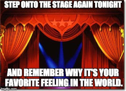 STEP ONTO THE STAGE AGAIN TONIGHT AND REMEMBER WHY IT'S YOUR FAVORITE FEELING IN THE WORLD. | image tagged in stage curtains | made w/ Imgflip meme maker
