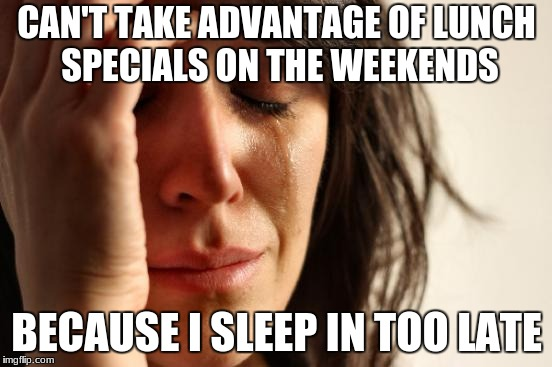 First World Problems Meme | CAN'T TAKE ADVANTAGE OF LUNCH SPECIALS ON THE WEEKENDS BECAUSE I SLEEP IN TOO LATE | image tagged in memes,first world problems,AdviceAnimals | made w/ Imgflip meme maker