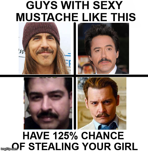 GUYS WITH SEXY MUSTACHE LIKE THIS HAVE 125% CHANCE OF STEALING YOUR GIRL | made w/ Imgflip meme maker