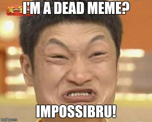 I just remembered this. | I'M A DEAD MEME? IMPOSSIBRU! | image tagged in memes,impossibru guy original,nostalgia | made w/ Imgflip meme maker