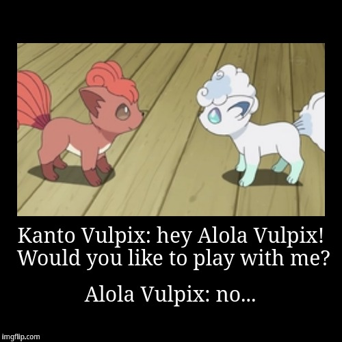 Kanto Vulpix meets Alola Vulpix | Kanto Vulpix: hey Alola Vulpix! Would you like to play with me? | Alola Vulpix: no... | image tagged in funny,demotivationals,vulpix | made w/ Imgflip demotivational maker
