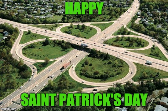 HAPPY SAINT PATRICK'S DAY | image tagged in freeway,cloverleaf,interchange,saint patrick's day | made w/ Imgflip meme maker