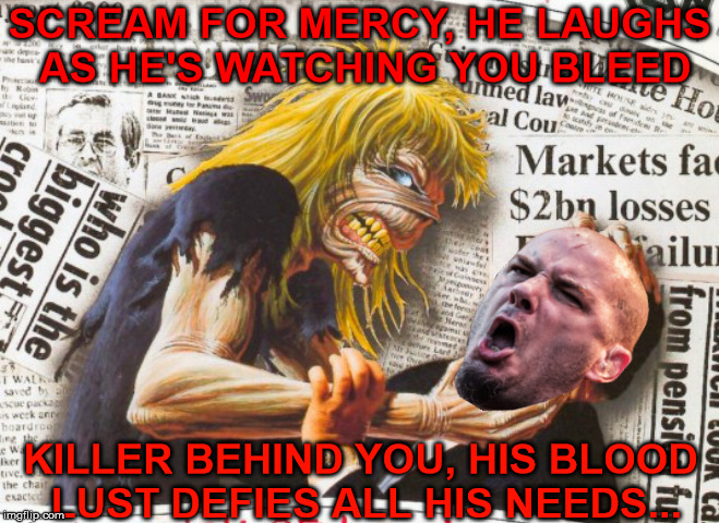 SCREAM FOR MERCY, HE LAUGHS AS HE'S WATCHING YOU BLEED KILLER BEHIND YOU, HIS BLOOD LUST DEFIES ALL HIS NEEDS... | made w/ Imgflip meme maker