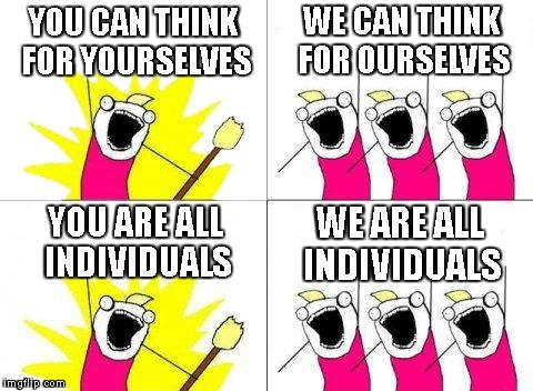 What Do We Want Meme | YOU CAN THINK FOR YOURSELVES WE CAN THINK FOR OURSELVES YOU ARE ALL INDIVIDUALS WE ARE ALL INDIVIDUALS | image tagged in memes,what do we want | made w/ Imgflip meme maker