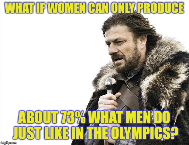 Brace Yourselves X is Coming Meme | WHAT IF WOMEN CAN ONLY PRODUCE ABOUT 73% WHAT MEN DO JUST LIKE IN THE OLYMPICS? | image tagged in memes,brace yourselves x is coming | made w/ Imgflip meme maker
