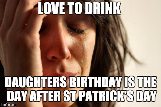 First World Problems Meme | LOVE TO DRINK DAUGHTERS BIRTHDAY IS THE DAY AFTER ST PATRICK'S DAY | image tagged in memes,first world problems,AdviceAnimals | made w/ Imgflip meme maker
