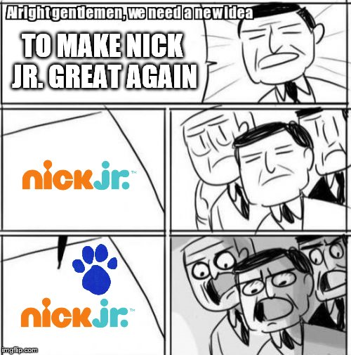 GET A CLUE | TO MAKE NICK JR. GREAT AGAIN | image tagged in memes,alright gentlemen we need a new idea,nick jr,nickelodeon,blues clues,make america great again | made w/ Imgflip meme maker