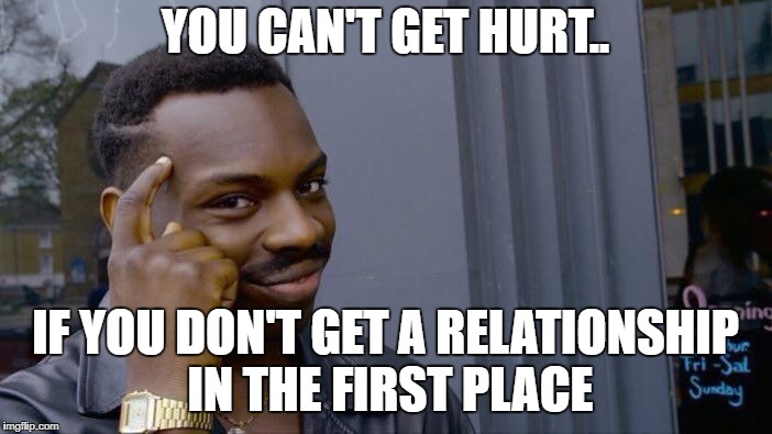 Roll Safe Think About It Meme | YOU CAN'T GET HURT.. IF YOU DON'T GET A RELATIONSHIP IN THE FIRST PLACE | image tagged in memes,roll safe think about it,truth,hurt | made w/ Imgflip meme maker