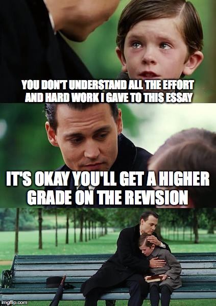 Finding Neverland Meme | YOU DON'T UNDERSTAND ALL THE EFFORT AND HARD WORK I GAVE TO THIS ESSAY IT'S OKAY YOU'LL GET A HIGHER GRADE ON THE REVISION | image tagged in memes,finding neverland | made w/ Imgflip meme maker