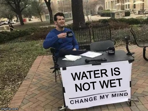 Change My Mind | WATER IS NOT WET | image tagged in change my mind | made w/ Imgflip meme maker