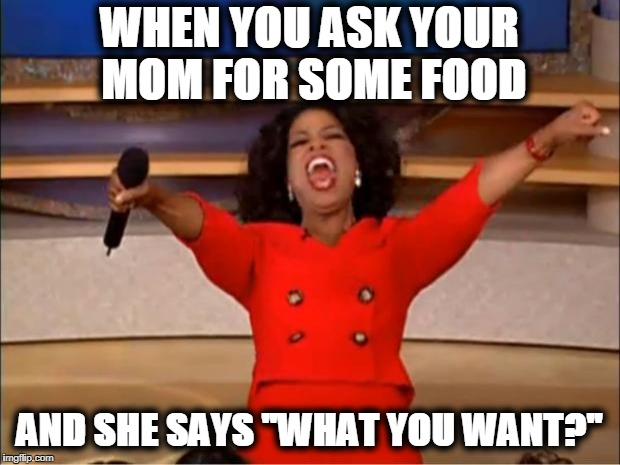 "Oprah You Get A Meme | WHEN YOU ASK YOUR MOM FOR SOME FOOD AND SHE SAYS ""WHAT YOU WANT?"" 