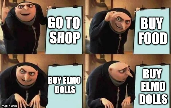 Gru's Plan | GO TO SHOP BUY FOOD BUY ELMO DOLLS BUY ELMO DOLLS | image tagged in gru's plan | made w/ Imgflip meme maker
